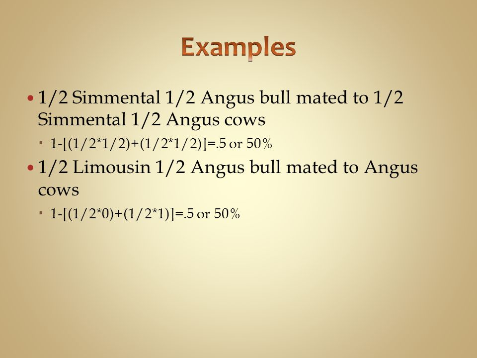 Examples 1/2 Simmental 1/2 Angus bull mated to 1/2 Simmental 1/2 Angus cows. 1-[(1/2*1/2)+(1/2*1/2)]=.5 or 50%